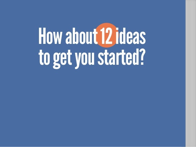 Howabout12ideas togetyoustarted?