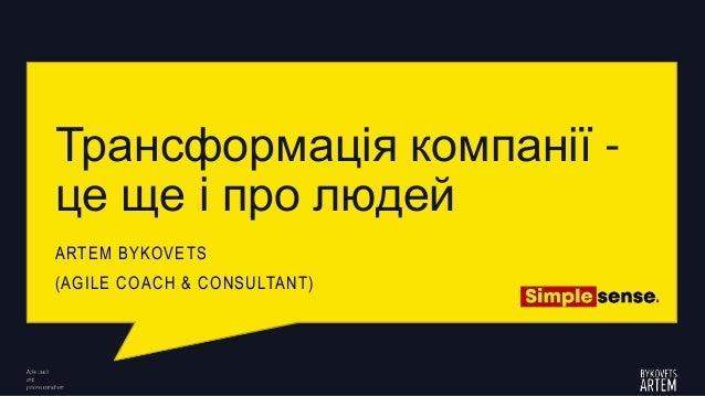 Трансформація компанії - це ще і про людей ARTEM BYKOVETS (AGILE COACH & CONSULTANT)