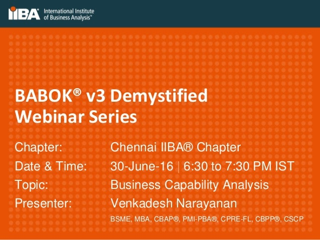 BABOK® v3 Demystified Webinar Series Chapter: Chennai IIBA® Chapter Date & Time: 30-June-16 | 6:30 to 7:30 PM IST Topic: B...