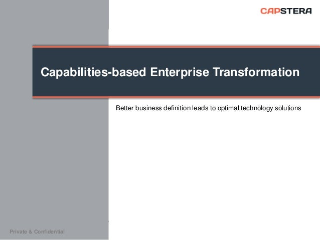Capabilities-based Enterprise Transformation Better business definition leads to optimal technology solutions  Private & C...