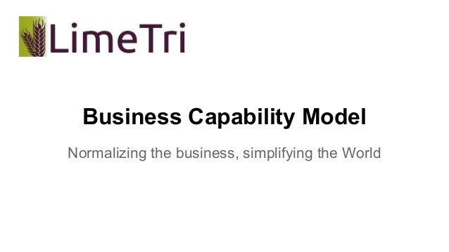 Business Capability Model  Normalizing the business, simplifying the World