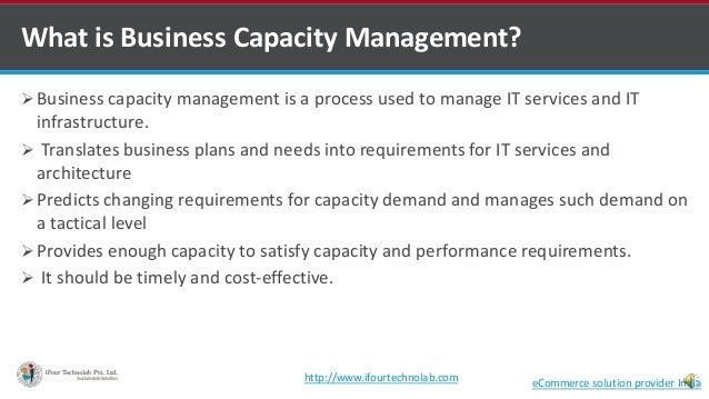 What is Business Capacity Management?  Business capacity management is a process used to manage IT services and IT infras...