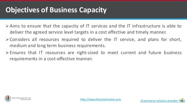 Objectives of Business Capacity  Aims to ensure that the capacity of IT services and the IT infrastructure is able to del...