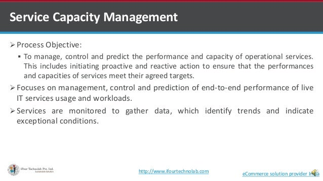 Service Capacity Management  Process Objective:  To manage, control and predict the performance and capacity of operatio...