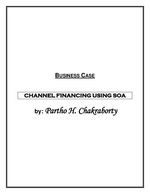 BUSINESS CASECHANNEL FINANCING USING SOA  by: Partho   H. Chakraborty