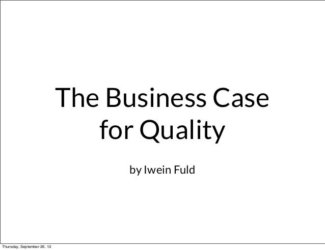 The Business Case for Quality by Iwein Fuld Thursday, September 26, 13