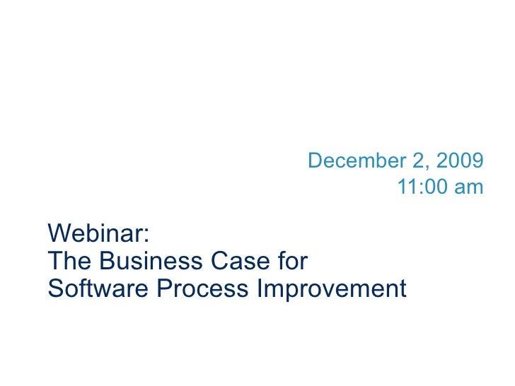 Webinar:  The Business Case for  Software Process Improvement December 2, 2009 11:00 am