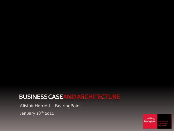 Business caseand architecture<br />Alistair Herriott – BearingPoint<br />January 18th 2011<br />