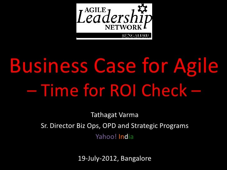 Business Case for Agile – Time for ROI Check –                     Tathagat Varma   Sr. Director Biz Ops, OPD and Strategi...