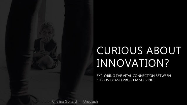 CURIOUS ABOUT INNOVATION? EXPLORING THE VITAL CONNECTION BETWEEN CURIOSITY AND PROBLEM SOLVING Photo by Cristina Gottardi ...