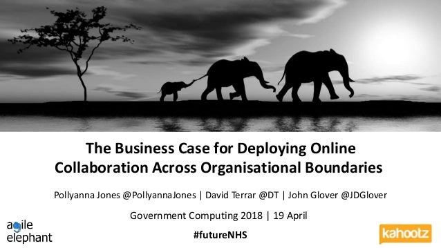 #futureNHS The Business Case for Deploying Online Collaboration Across Organisational Boundaries Government Computing 2018...