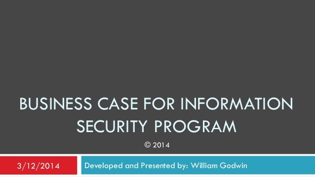 BUSINESS CASE FOR INFORMATION SECURITY PROGRAM Developed and Presented by: William Godwin3/12/2014 © 2014