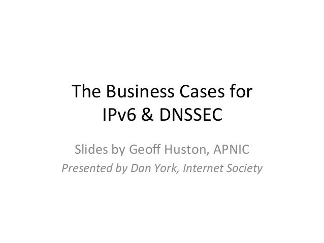 The Business Cases for        IPv6 & DNSSEC    Slides by Geoff Huston, APNIC Presented by Dan...