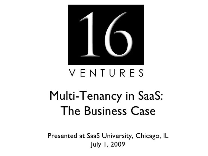 Multi-Tenancy in SaaS:  The Business Case Presented at SaaS University, Chicago, IL               July 1, 2009