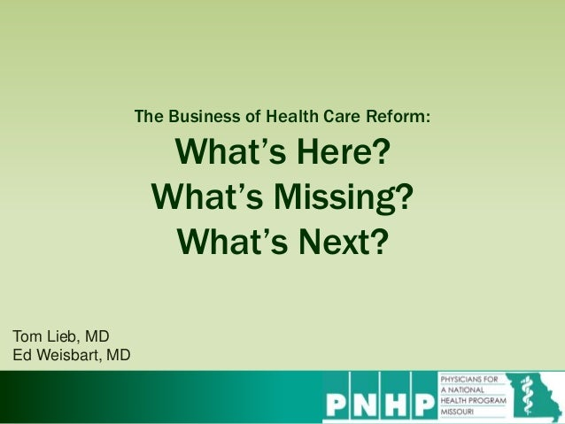 The Business of Health Care Reform: What's Here? What's Missing? What's Next? Tom Lieb, MD Ed Weisbart, MD