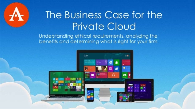 The Business Case for the Private Cloud Understanding ethical requirements, analyzing the benefits and determining what is...