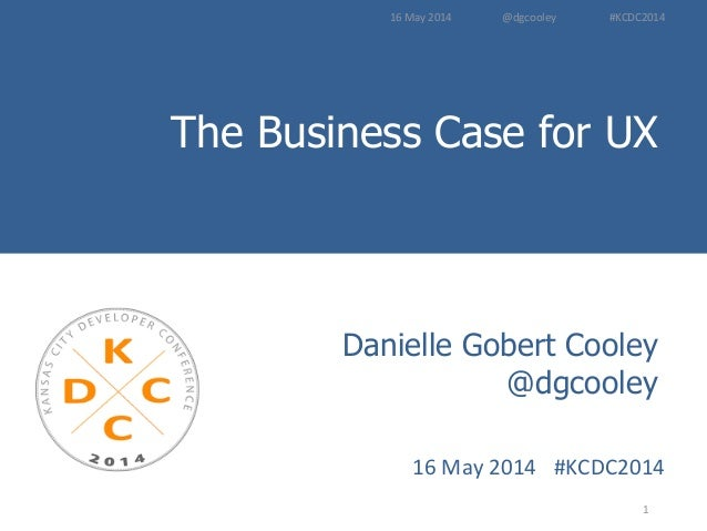 The Business Case for UX Introduction to User Experience Methods 1	    Danielle Gobert Cooley @dgcooley 16	   May	   2014	...
