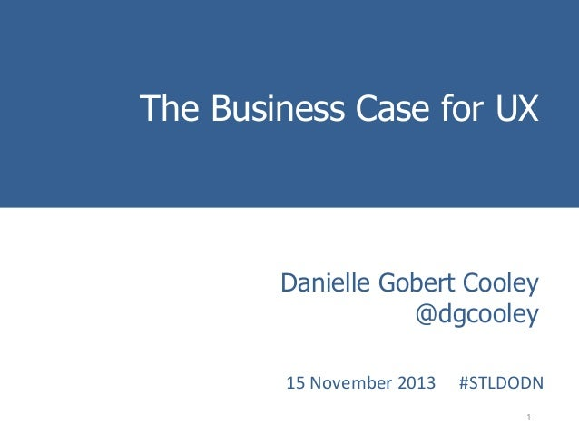 The Business Case for UX Introduction to Danielle Gobert Cooley User Experience Methods @dgcooley  15  November  2013...