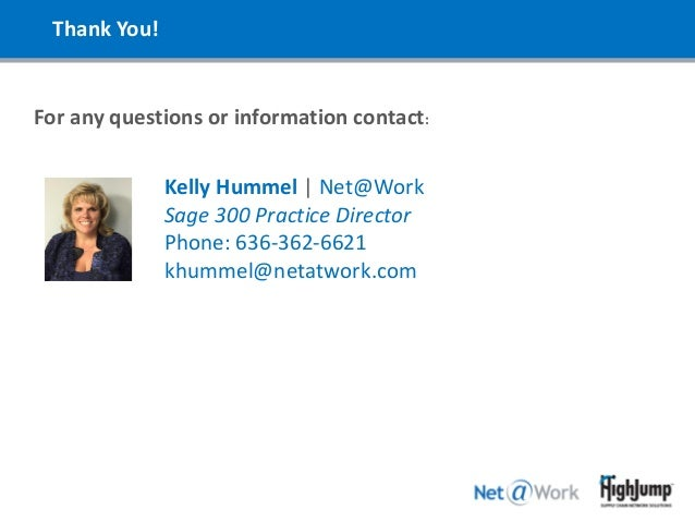 Thank You! For any questions or information contact: Kelly Hummel | Net@Work Sage 300 Practice Director Phone: 636-362-662...