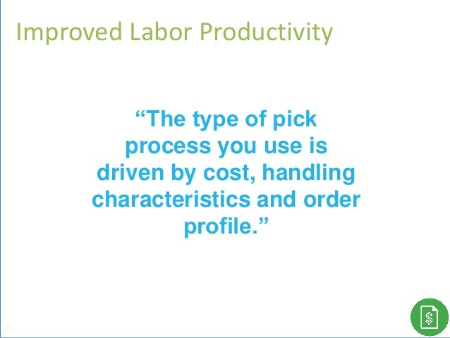 """Improved Labor Productivity 22 """"The type of pick process you use is driven by cost, handling characteristics and order pro..."""