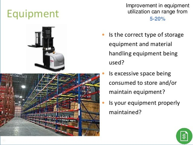 • Is the correct type of storage equipment and material handling equipment being used? • Is excessive space being consumed...