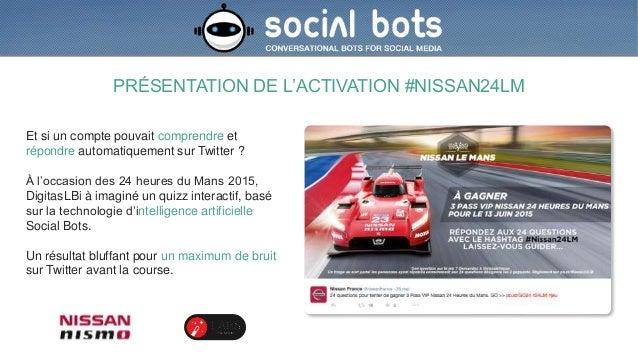 PRÉSENTATION DE L'ACTIVATION #NISSAN24LM Et si un compte pouvait comprendre et répondre automatiquement sur Twitter ? À l'...