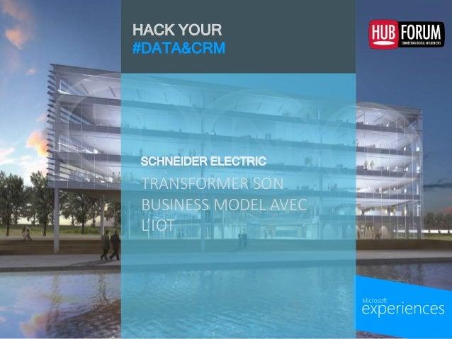 HACK YOUR #DATA&CRM TRANSFORMER SON BUSINESS MODEL AVEC L'IOT SCHNEIDER ELECTRIC