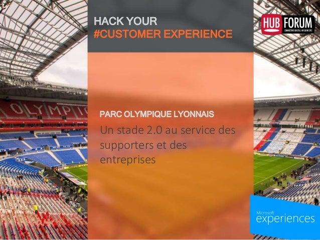 HACK YOUR #CUSTOMER EXPERIENCE Un stade 2.0 au service des supporters et des entreprises PARC OLYMPIQUE LYONNAIS