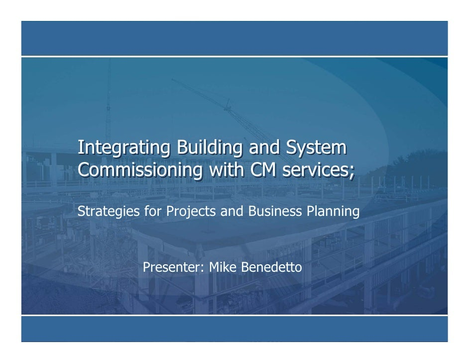 Integrating Building and System Commissioning with CM services;  Strategies for Projects and Business Planning            ...