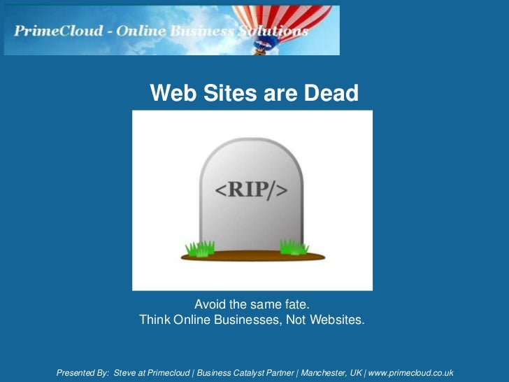 Web Sites are Dead                              Avoid the same fate.                     Think Online Businesses, Not Webs...