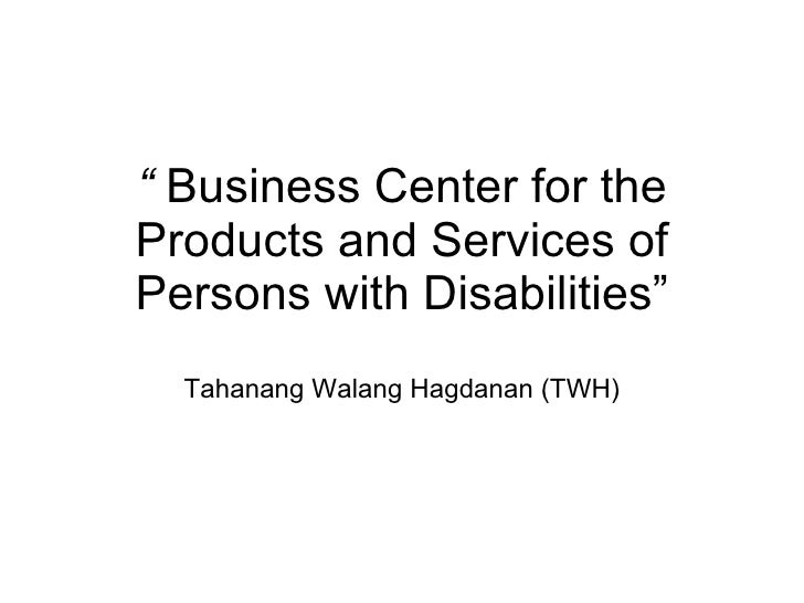 """   Business Center for the Products and Services of Persons with Disabilities"" Tahanang Walang Hagdanan (TWH)"