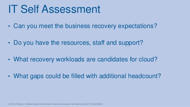 • Can you meet the business recovery expectations? • Do you have the resources, staff and support? • What recovery workloa...