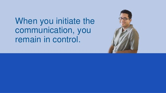 When you initiate the communication, you remain in control.