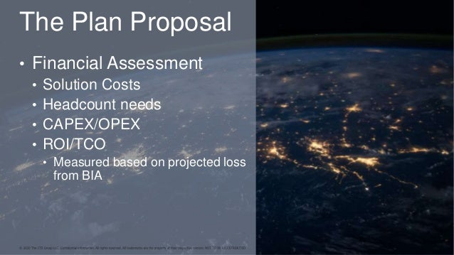 The Plan Proposal • Financial Assessment • Solution Costs • Headcount needs • CAPEX/OPEX • ROI/TCO • Measured based on pro...