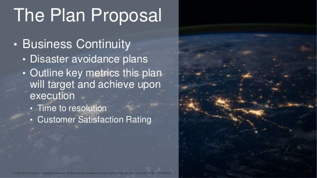 The Plan Proposal • Business Continuity • Disaster avoidance plans • Outline key metrics this plan will target and achieve...