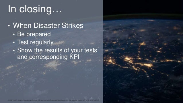 In closing… • When Disaster Strikes • Be prepared • Test regularly • Show the results of your tests and corresponding KPI