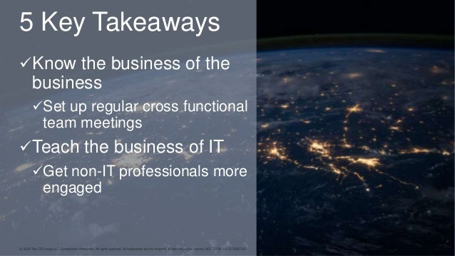 5 Key Takeaways Know the business of the business Set up regular cross functional team meetings Teach the business of I...