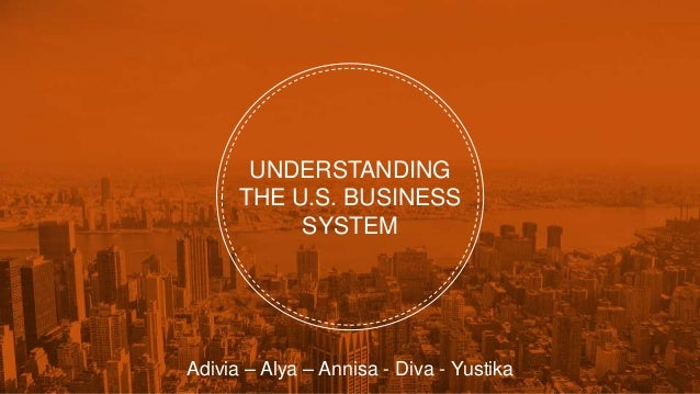 UNDERSTANDING THE U.S. BUSINESS SYSTEM Adivia – Alya – Annisa - Diva - Yustika