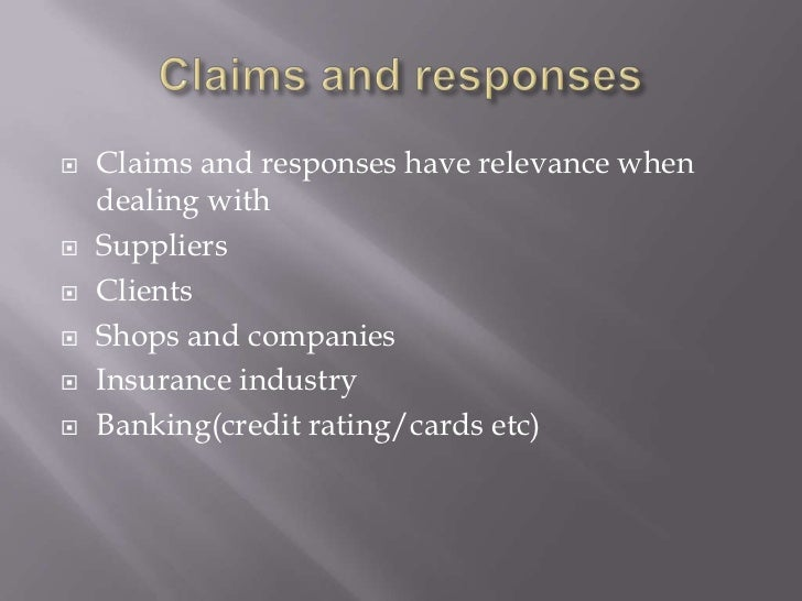 Claims and responses<br />Claims and responses have relevance when dealing with<br />Suppliers<br />Clients<br />Shops and...
