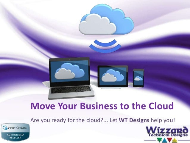 Move Your Business to the Cloud Are you ready for the cloud?... Let WT Designs help you!