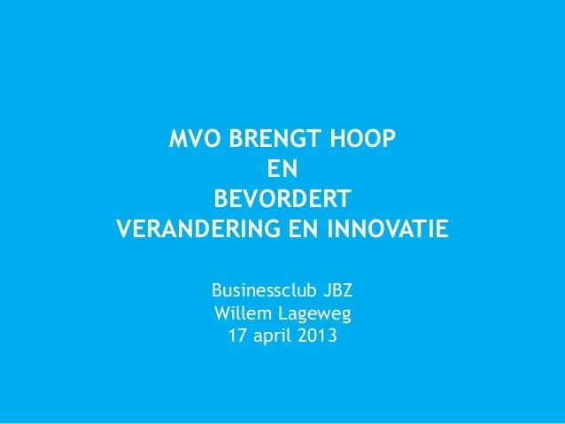MVO BRENGT HOOPENBEVORDERTVERANDERING EN INNOVATIEBusinessclub JBZWillem Lageweg17 april 2013