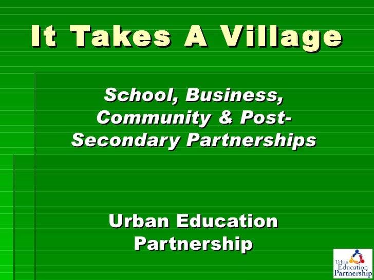 It Takes A Village School, Business, Community & Post-Secondary Partnerships Urban Education Partnership