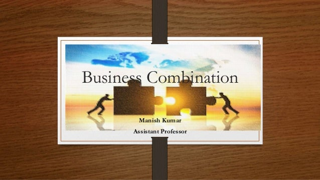 Business Combination Manish Kumar Assistant Professor