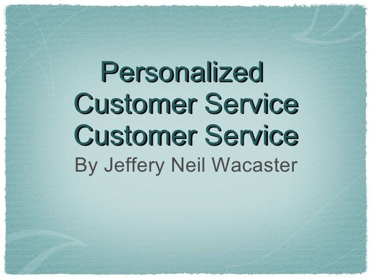 Personalized  Customer Service Customer Service <ul><li>By Jeffery Neil Wacaster </li></ul>