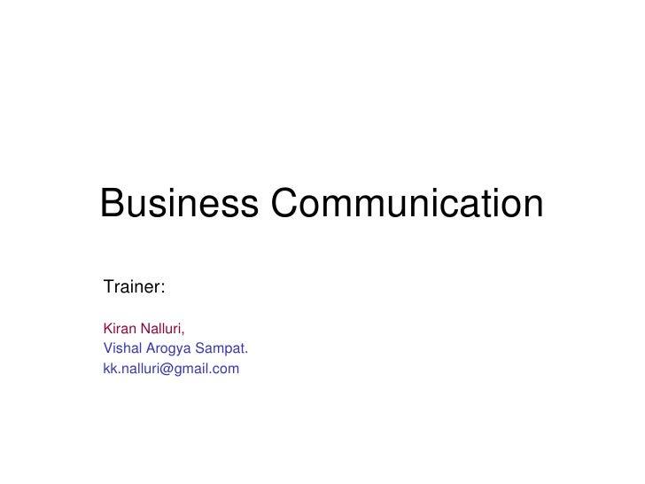 Business CommunicationTrainer:Kiran Nalluri,Vishal Arogya Sampat.kk.nalluri@gmail.com