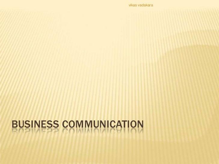 vikas vadakaraBUSINESS COMMUNICATION