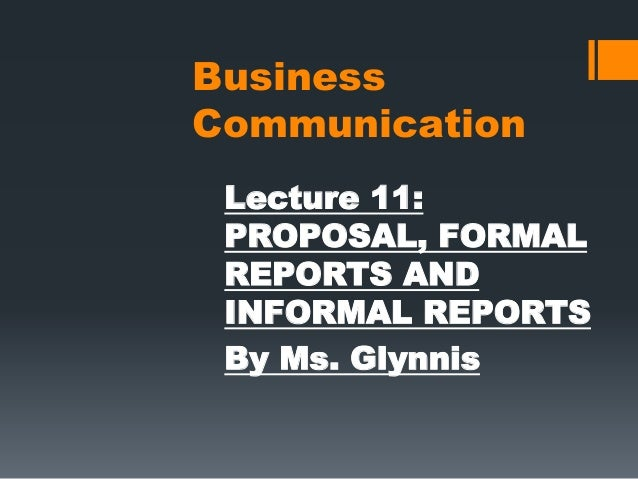 Business Communication Lecture 11: PROPOSAL, FORMAL REPORTS AND INFORMAL REPORTS By Ms. Glynnis