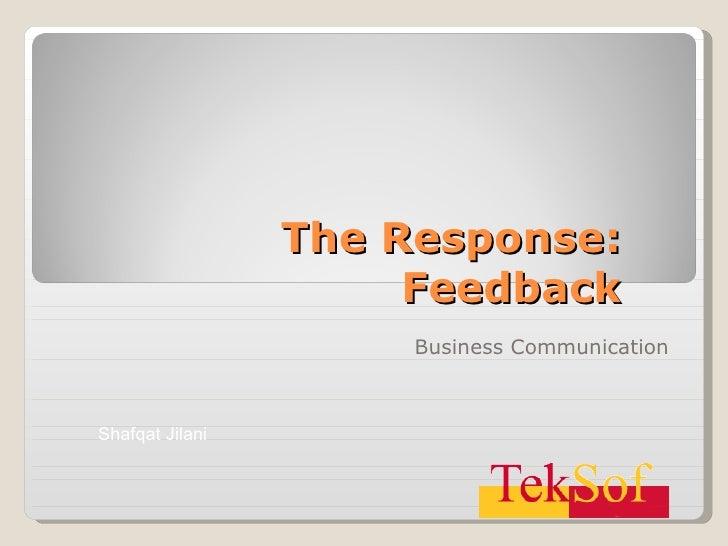 The Response: Feedback Business Communication Shafqat Jilani