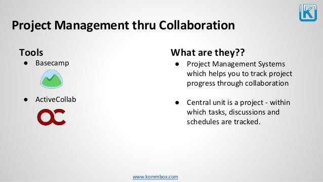 www.kommbox.com Project Management thru Collaboration Tools ● Basecamp ● ActiveCollab What are they?? ● Project Management...
