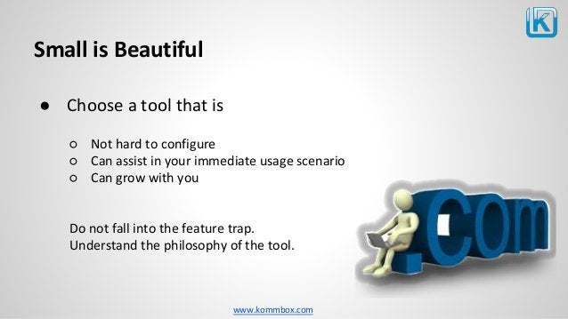 www.kommbox.com Small is Beautiful ● Choose a tool that is ○ Not hard to configure ○ Can assist in your immediate usage sc...